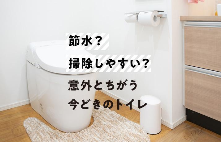 節水?掃除しやすい?<br>意外とちがう今どきのトイレ