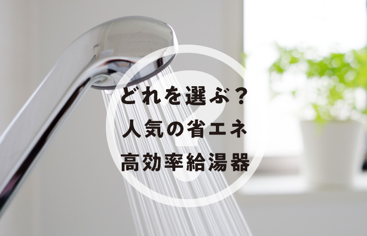 どれを選ぶ? 人気の省エネ高効率給湯器をご紹介します!