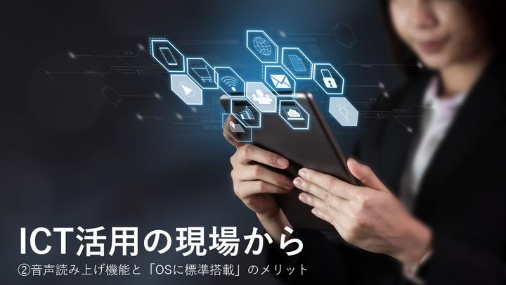 音声読み上げ機能と「OSに標準搭載」のメリット~ICT活用の現場から②