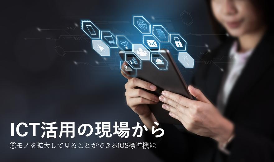 モノを拡大して見ることができるiOS標準機能~ICT活用の現場から⑥
