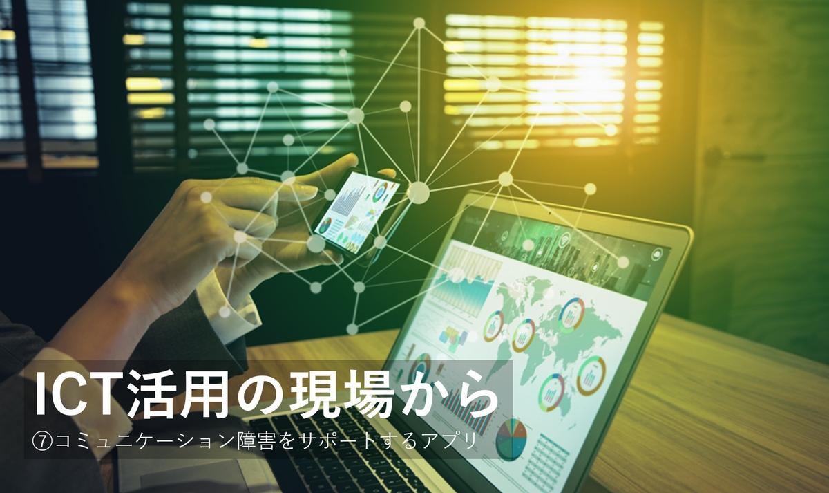 コミュニケーション障害をサポートするアプリ~ICT活用の現場から⑦