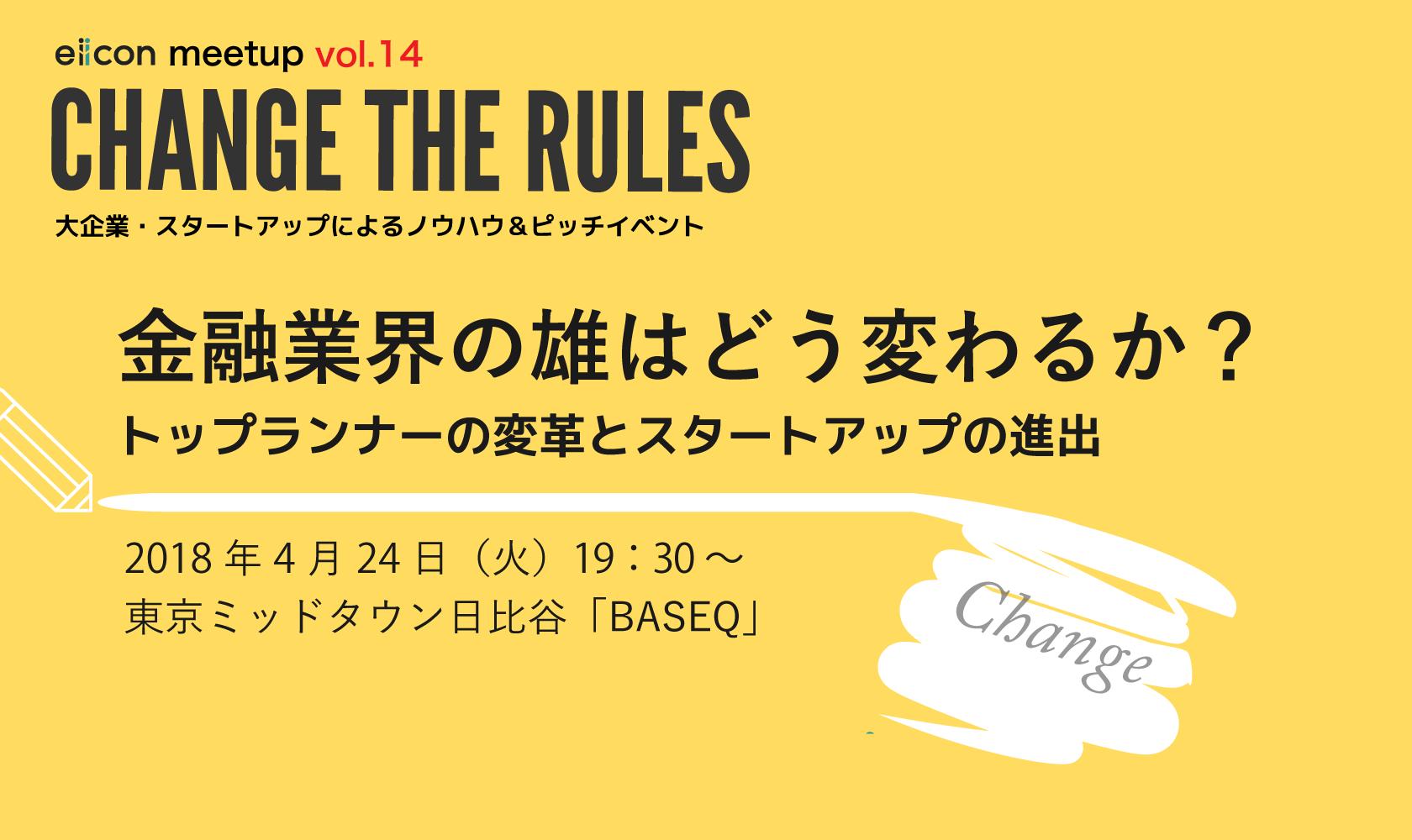 4月24日(火)19:30〜20:30 CHANGE THE RULES eiicon meet up!! vol.14「金融業界の雄はどう変わるか?トップランナーの変革とスタートアップの進出」