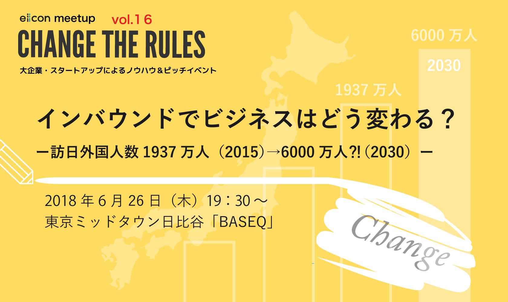 【6/26(火)19:30開始】CHANGE THE RULESeiicon meet up!! vol.16「インバウンドでビジネスはどう変わる? ー訪日外国人数1937万人(2015)→6000万人⁈(2030)ー」