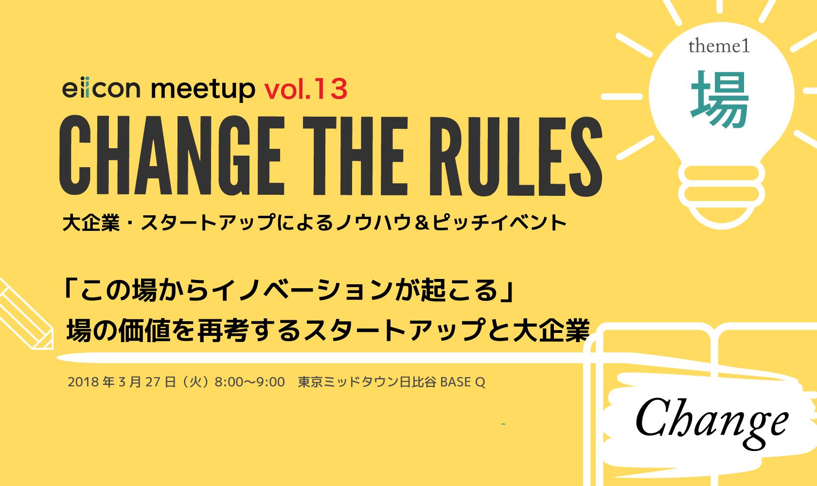 3月27日(火)8:00〜<br>CHANGE THE RULES「この場からイノベーションが起こる」~ 場の価値を再考するスタートアップ・大企業特集~