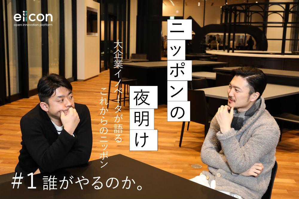 「ニッポンの夜明け」 大企業イノベーターが語るこれからのニッポン #1 誰がやるのか。