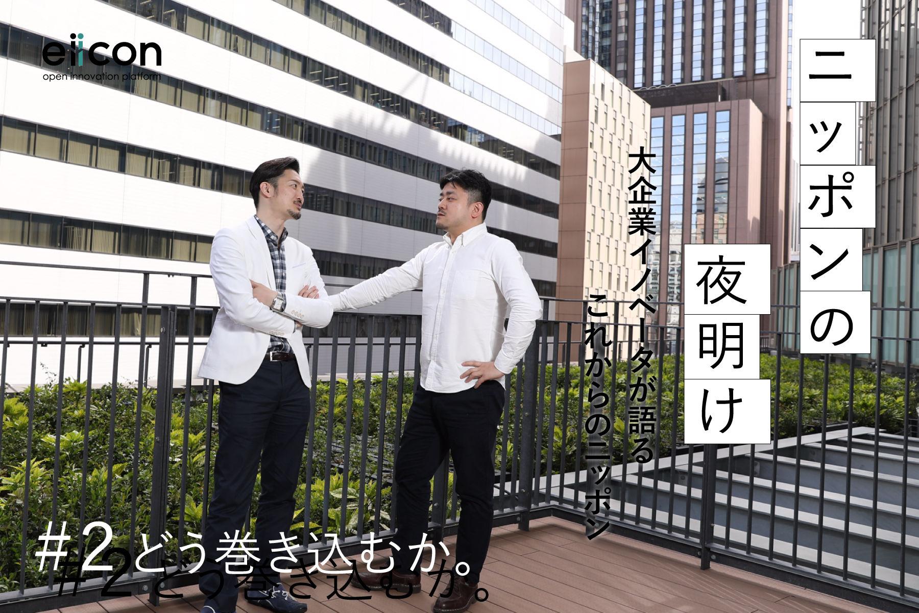 「ニッポンの夜明け」 大企業イノベーターが語るこれからのニッポン #2 どう巻き込むか。