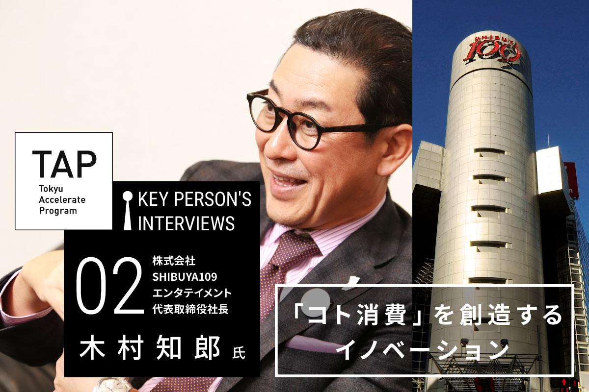 【TAP Key Person's Interviews】♯02 「コト消費」を創造するイノベーション | SHIBUYA109エンタテイメント