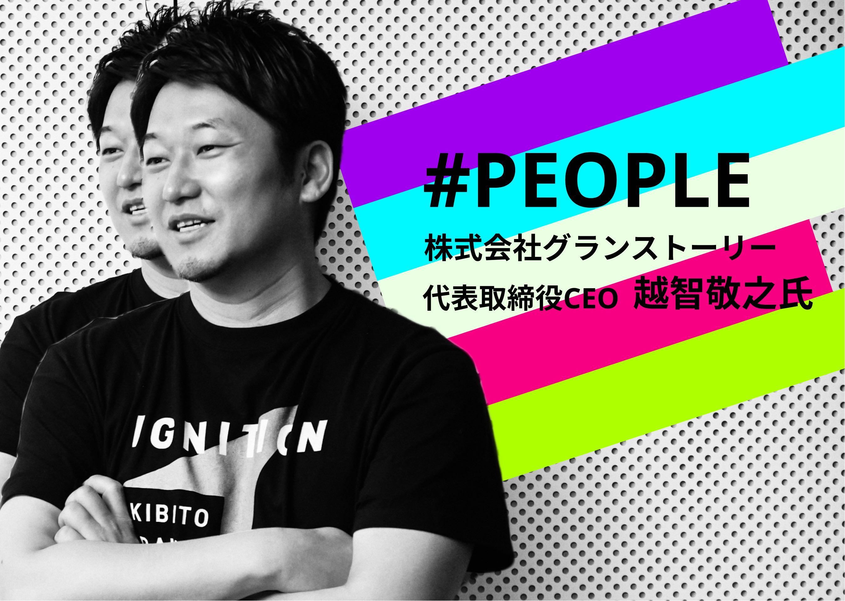#PEOPLE | グランストーリー・越智氏――磁場を作り出し、事業を成功に導くリーダーのあり方とは?