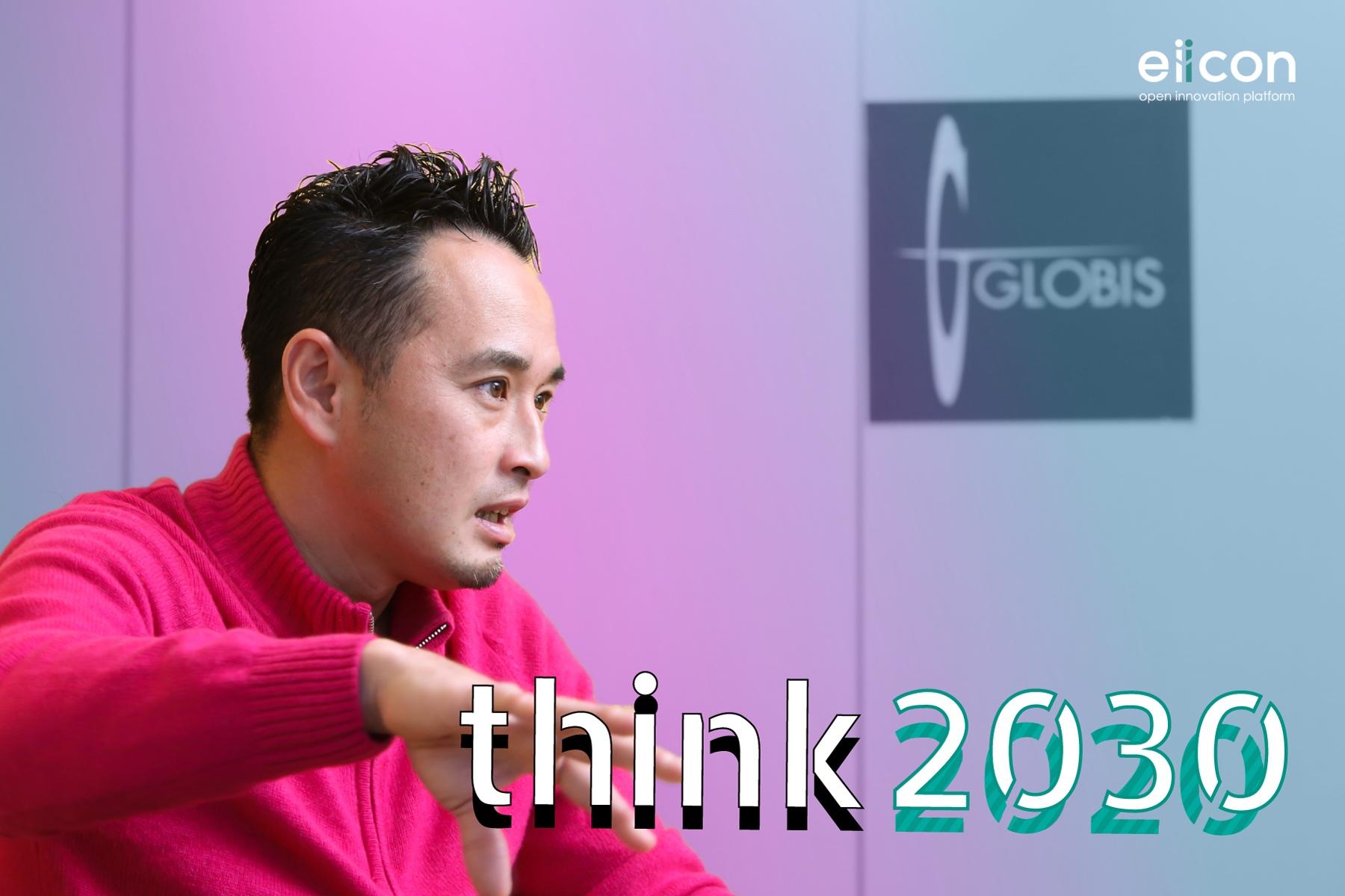「think 2030」 vol.2 | グロービス・キャピタル・パートナーズ 今野穣氏
