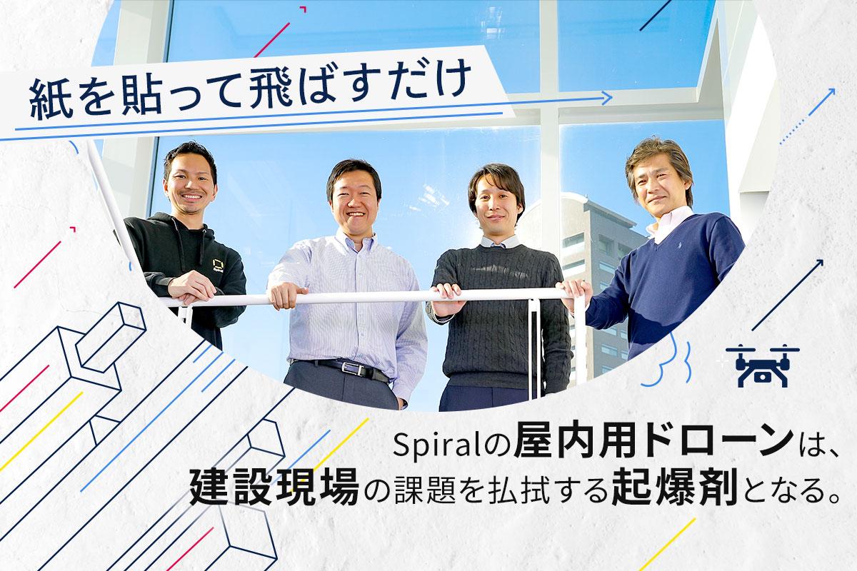「紙を貼って飛ばすだけ」――Spiralの屋内用ドローンは、建設現場の課題を払拭する起爆剤となる。|eiiconlab 事業を活性化するメディア