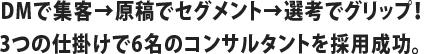 DMで集客→原稿でセグメント→選考でグリップ!3つの仕掛けで6名のコンサルタントを採用成功。