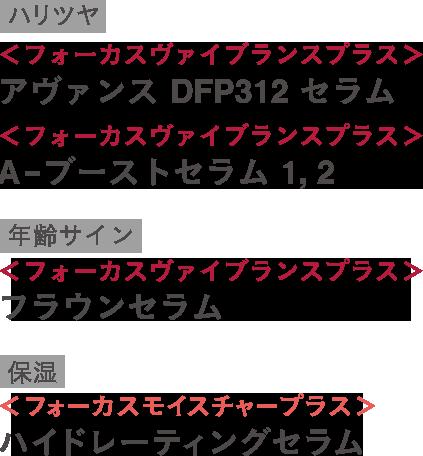 <フォーカスヴァイブランスプラス>アヴァンス DFP312 セラム <フォーカスヴァイブランスプラス>A-ブーストセラム1,2 <フォーカスヴァイブランスプラス>フラウンセラム <フォーカスモイスチャープラス>ハイドレーティングセラム