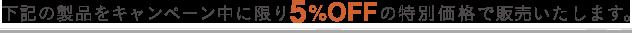 下記の製品をキャンペーン中に限り5%OFFの特別価格で販売いたします。