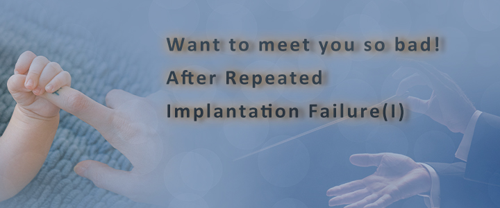 Want to meet you so bad! After Repeated Implantation Failure(I)