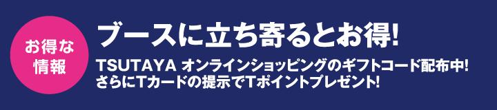 お得な情報 ブースに立ち寄るとお得! TSUTAYA オンラインショッピングのギフトコード配布中!さらにTカードの提示でTポイントプレゼント!