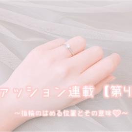 ファッション連載【最終回】永久保存版!指輪のはめる位置とその意味♡