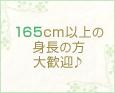 165cm以上の身長の方大歓迎♪