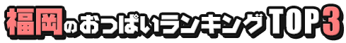 福岡のおっぱいランキング TOP3