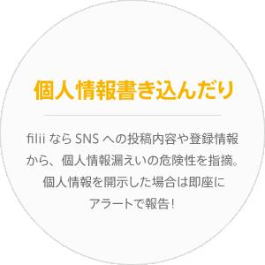 個人情報書き込んだり Filii(フィリー)ならSNSへの投稿内容や登録情報 から、個人情報漏えいの危険性を指摘。 個人情報を開示した場合は即座にアラートで報告!
