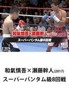 和氣慎吾×瀬藤幹人(2017)スーパーバンタム級8回戦【TBSオンデマンド】