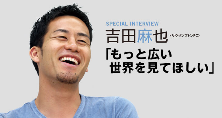 INTERVIEW 吉田麻也(サウサンプトンFC)<br>「もっと広い世界を見てほしい」