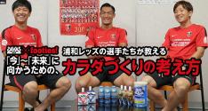 浦和レッズの選手たちが教える <br>「今」~「未来」に向かうための、カラダづくりの考え方 vol.02