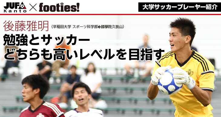 大学サッカープレーヤー紹介<br>後藤雅明(早稲田大学 スポーツ科学部)