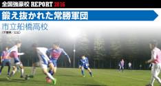 全国強豪校REPORT2016<br>市立船橋高校「鍛え抜かれた常勝軍団」