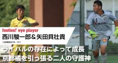 矢田貝壮貴&西川駿一郎<br>(ともに京都橘高校3年/GK)<br>ライバルの存在によって、成長<br>京都橘を引っ張る二人の守護神
