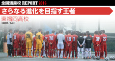 全国強豪校REPORT2016<br>東福岡高校「さらなる進化を目指す王者 」