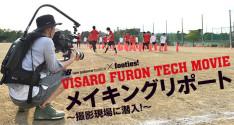 VISARO FURON TECH MOVIE<br>メイキングリポート~撮影現場に潜入!~