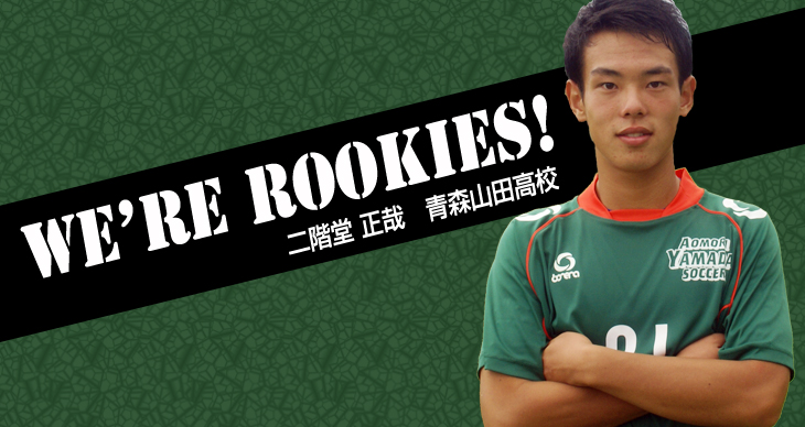 We're Rookies! ~1年生たちの挑戦~<br>二階堂正哉(青森山田高校)