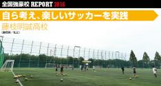 全国強豪校REPORT2016<br>藤枝明誠高校「自ら考え、楽しいサッカーを実践」