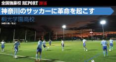 全国強豪校REPORT2016<br>桐光学園高校「神奈川のサッカーに革命を起こす」