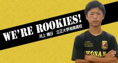 We're Rookies! ~1年生たちの挑戦~<br>河上晴日(立正大学淞南高校)