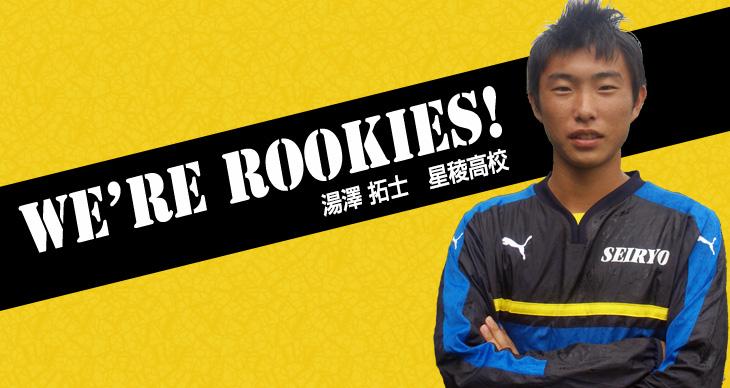 We're Rookies! ~1年生たちの挑戦~<br>湯澤拓士(星稜高校)