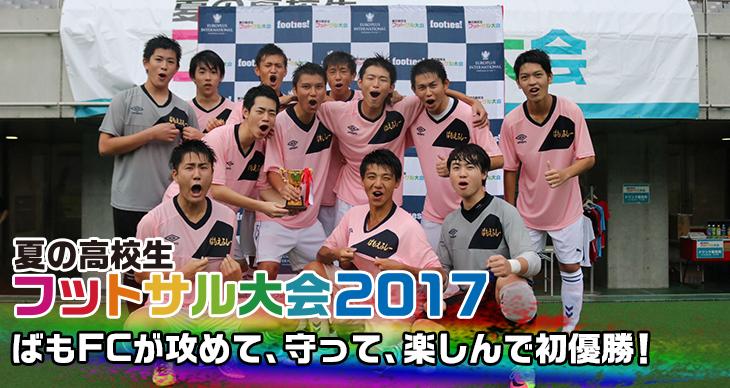 夏の高校生フットサル大会2017<br>ばもFCが攻めて、守って、楽しんで初優勝!