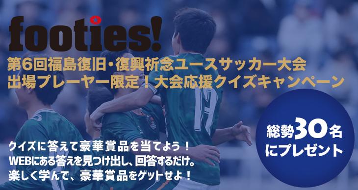 第6回福島復旧・復興祈念ユースサッカー大会 出場プレーヤー限定!大会応援クイズキャンペーン