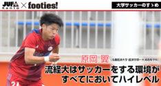 大学サッカーのすゝめ<br>原岡 翼(流通経済大学)