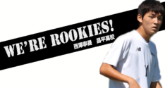 We're Rookies!~1年生たちの挑戦~<br>西澤寧晟(昌平高校)