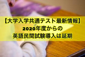 大学入学共通テスト最新情報:2020年度からの英語民間試験導入は延期