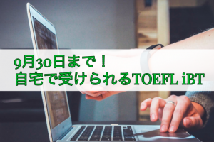 TOEFL iBT Special Home Edition:自宅受験を9月30日まで延長