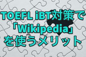 【TOEFL iBT対策】Wikipediaでアカデミックトピックの知識を付けよう!