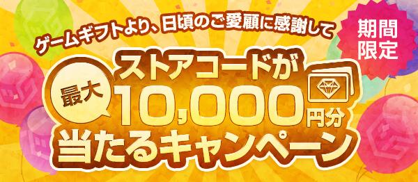 【期間限定】ゲームギフトより、日頃のご愛顧に感謝してストアコードが最大10,000円分当たるキャンペーン