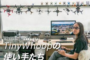 マイクロドローンで映像革命進行中!Tiny Whoop の使い手たち 〜grid_FPV合同会社代表北川哲一郎さんを取材