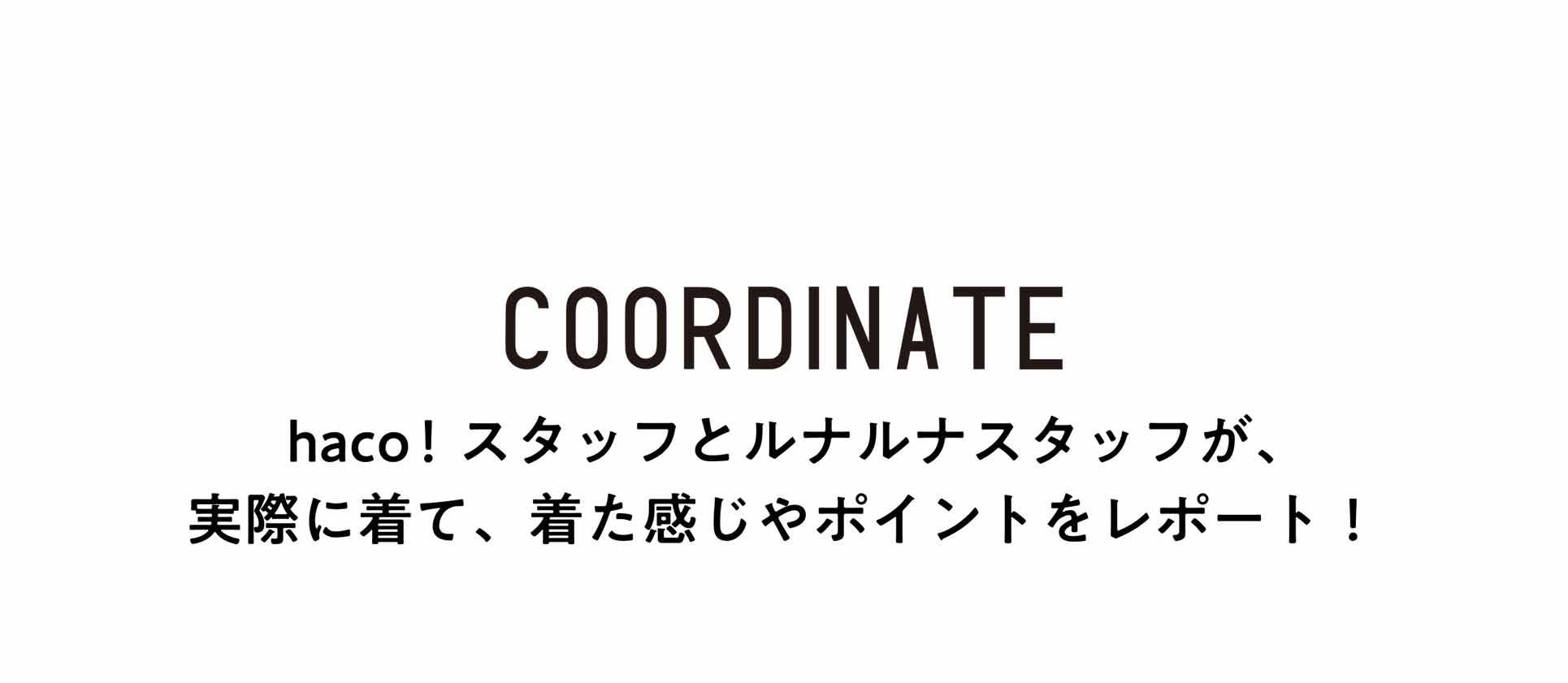 COORDINATE haco!スタッフとルナルナスタッフが、実際に着て、着た感じやポイントをレポート!