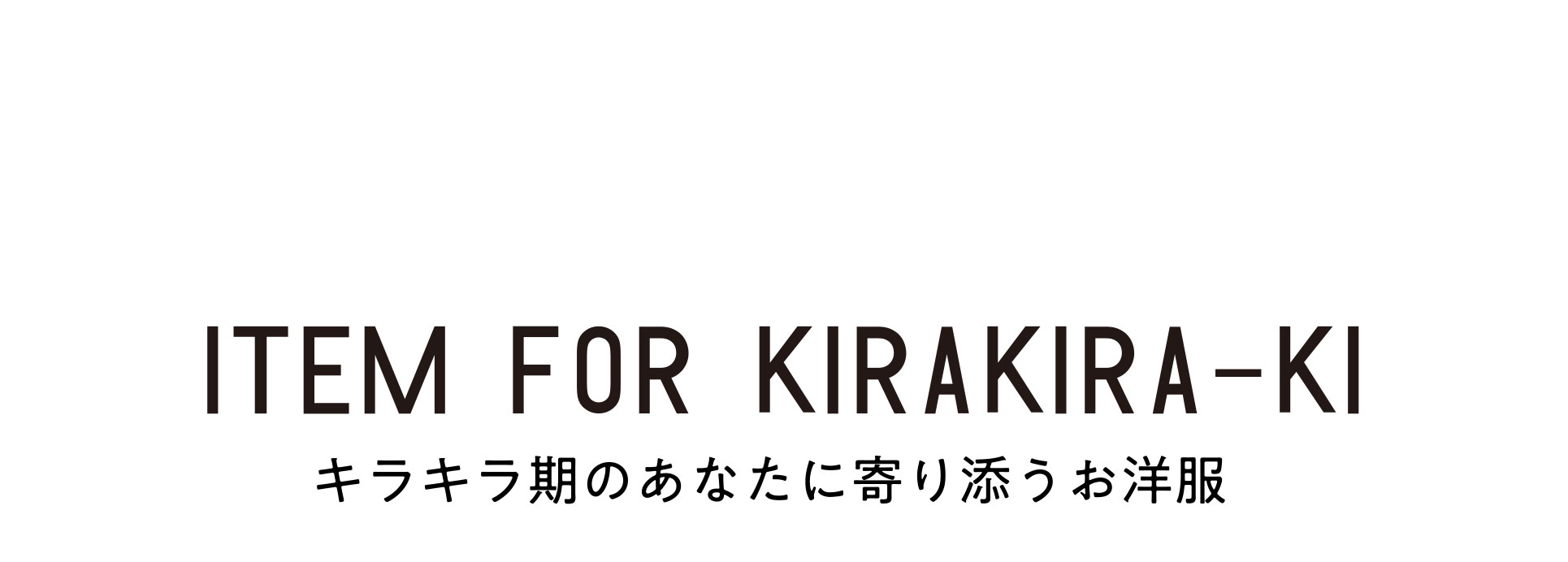 ITEM FOR KIRAKIRA-KI キラキラ期のあなたに寄り添うお洋服