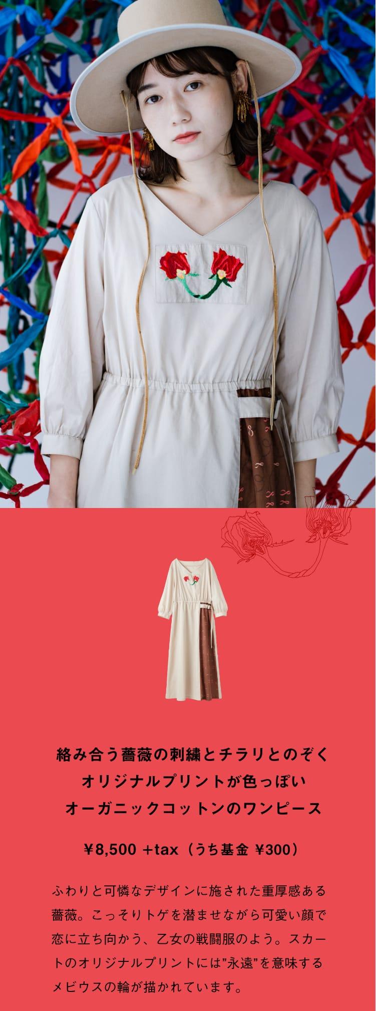 """3月上旬、発売予定 絡み合う薔薇の刺繍とチラリとのぞくオリジナルプリントが色っぽいオーガニックコットンのワンピース ¥8,500+tax(うち基金 ¥300)ふわりと可憐なデザインに施された重厚感ある薔薇。こっそりトゲを潜ませながら可愛い顔で恋に立ち向かう、乙女の戦闘服のよう。スカートのオリジナルプリントには""""永遠""""を意味するメビウスの輪が描かれています。"""