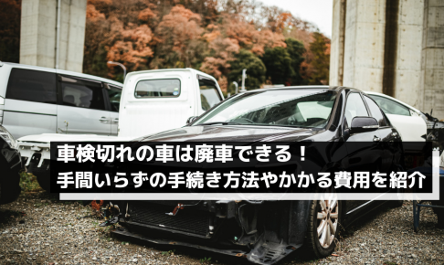 車検切れの車は廃車できる!手間いらずの手続き方法やかかる費用を紹介