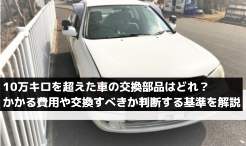 10万キロを超えた車の交換部品はどれ?費用や交換すべきかを判断する基準を解説